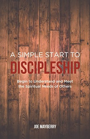 A Simple Start to Discipleship: Begin to Understand and Meet the Spiritual Needs of Others  by  Joe Mayberry