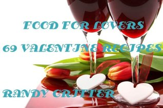 FOOD FOR LOVERS - 69 VALENTINE RECIPES (Sexy Chef Publications Book 1)  by  Randy Critter