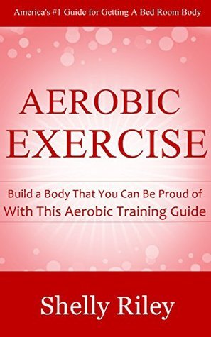 Aerobic Exercise: Build a Body That You Can Be Proud of With This Aerobic Training Guide Shelly Riley