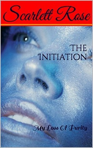 The Initiation: My Loss Of Purity  by  Scarlett  Rose