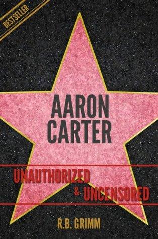 Aaron Carter Unauthorized & Uncensored R.B. Grimm