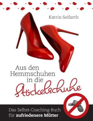 Aus den Hemmschuhen in die Stöckelschuhe: Das Selbst-Coaching-Buch für zufriedenere Mütter  by  Katrin Seifarth