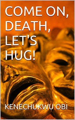 Come On, Death, Lets Hug!  by  Kenechukwu Obi