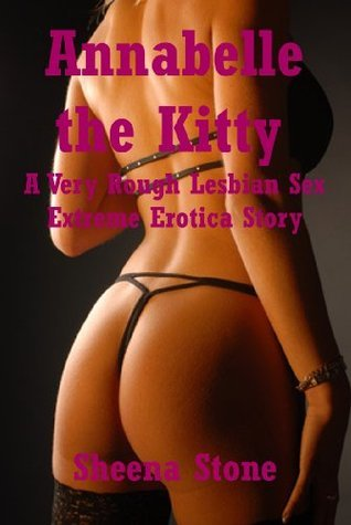 Annabelle the Kitty (The New Adults Sexy Transformation): A Very Rough Lesbian Sex Extreme Erotica Story (The Sex Circus Chronicles Book 16)  by  Sheena Stone