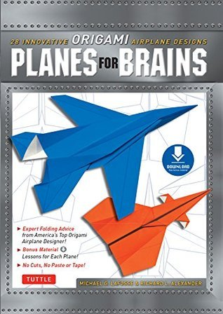 Planes for Brains: 28 Innovative Origami Airplane Designs [Downloadable Material Included] Michael G. LaFosse