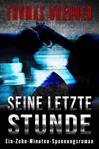 Seine letzte Stunde: Ein-Zehn-Minuten Spannungsroman Thomas Brenner