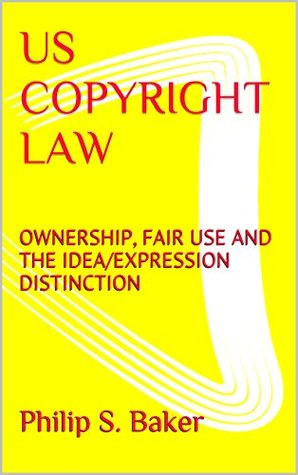 US COPYRIGHT LAW: OWNERSHIP, FAIR USE AND THE IDEA/EXPRESSION DISTINCTION  by  Philip S. Baker