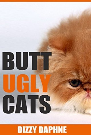 Butt Ugly Cats: A Photography Survey of the Top 10 Ugliest Cat Breeds in the World! (Butt Ugly Stuff Book 2) Dizzy Daphne