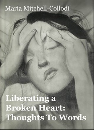 Liberating a Broken Heart: Thoughts To Words  by  Maria Mitchell-Collodi