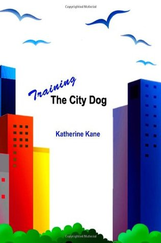 Training The City Dog: Tips For High-Rise Housebreaking, Banishing Barking, Critical Commands, Proper Petiquette, And Uniquely Urban Situations  by  Katherine Kane