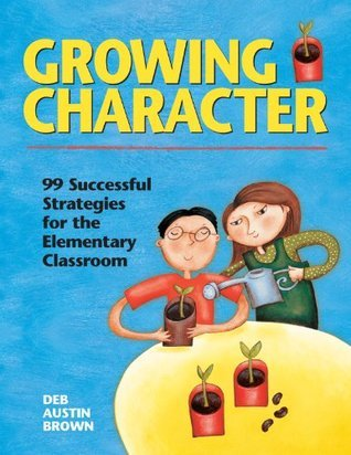 Growing Character: 99 Successful Strategies for the Elementary Classroom  by  Deb Austin Brown