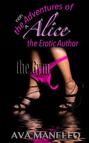 The non adventures of Alice the erotic author: The Gym Ava Manello