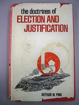 The Doctrines Of Election And Justification  by  Arthur W. Pink