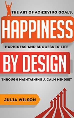 Happiness By Design: The Art Of Achieving Goals, Happiness And Success In Life Through Maintaining A Calm Mindset (Motivational Books, Motivation Manifesto, ... People, Achieve Anything, Achieve Yo) Julia Wilson