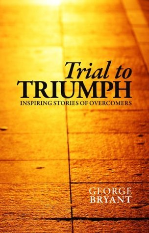 Trial to Triumph: Inspiring Stories of Overcomers George Bryant