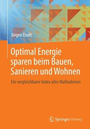 Optimal Energie sparen beim Bauen, Sanieren und Wohnen: Ein vergleichbarer Index aller Maßnahmen  by  Jürgen Eiselt