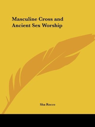 Masculine Cross and Ancient Sex Worship  by  Sha Rocco
