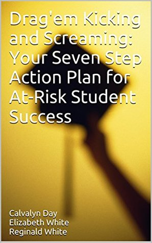 Dragem Kicking and Screaming: Your Seven Step Action Plan for At-Risk Student Success  by  Calvalyn Day Elizabeth White Reginald White