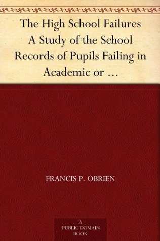 The High School Failures A Study of the School Records of Pupils Failing in Academic or Commercial High School Subjects FRANCIS P. OBRIEN
