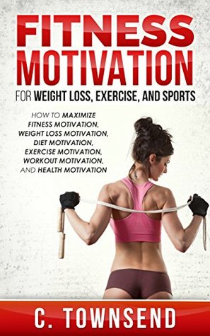 Fitness Motivation for Weight Loss, Exercise, and Sports: How to Maximize Fitness Motivation, Weight Loss Motivation, Diet Motivation, Exercise Motivation, Workout Motivation, and Health Motivation C. Townsend