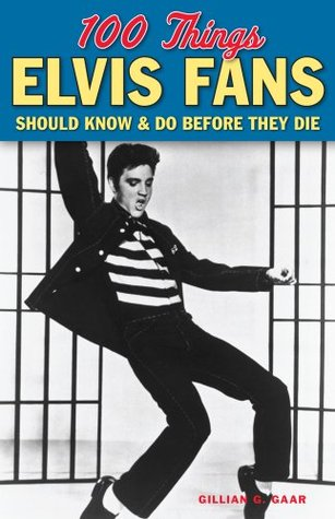 100 Things Elvis Fans Should Know & Do Before They Die (100 Things...Fans Should Know) Gillian G. Gaar