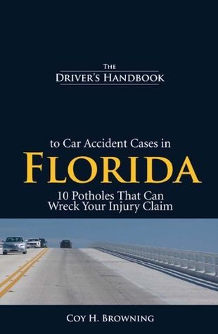 The Drivers Handbook to Car Accident Cases in Florida: 10 Potholes That Can Wreck Your Injury Claim  by  Coy H. Browning