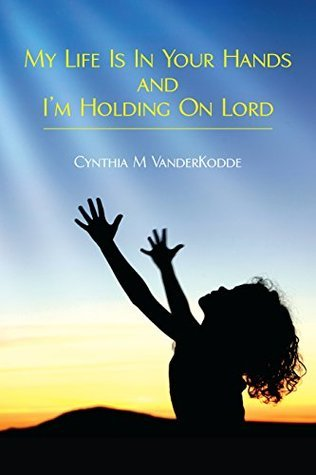 My Life Is In Your Hands and Im Holding On Lord Cynthia VanderKodde