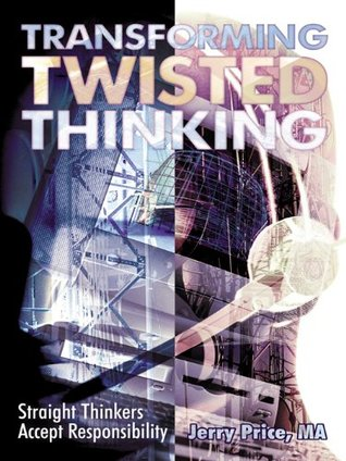 Transforming Twisted Thinking: Straight Thinkers Accept Responsibility Jerry Price MA