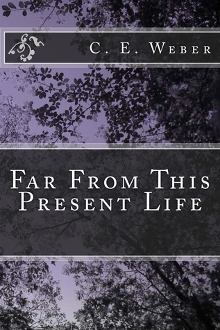 Far From This Present Life C.E. Weber