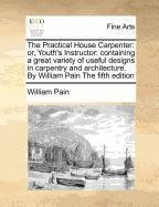 The Practical House Carpenter: or, Youths Instructor: containing a great variety of useful designs in carpentry and architecture. By William Pain The fifth edition  by  William Pain