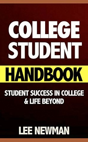 College Student Handbook: Student Success in College and Life Beyond (college success, college success book, the secrets of college success, self confidence, college success, goal setting, student) Lee Newman