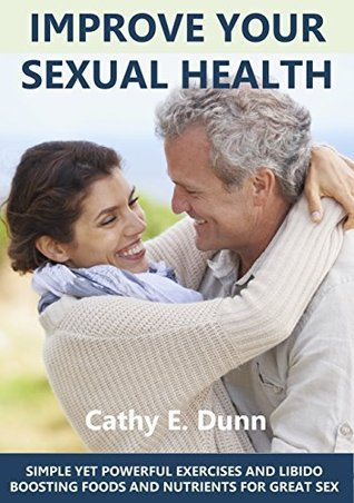 Improve Your Sexual Health: SIMPLE YET POWERFUL EXERCISES AND LIBIDO BOOSTING FOODS AND NUTRIENTS FOR GREAT SEX Cathy E. Dunn