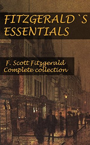 Fitzgerald`s Essentials: The Great Gatsby, THE BEAUTIFUL AND DAMNED, THIS SIDE OF PARADISE, TENDER IS THE NIGHT, THE CURIOUS CASE OF BENJAMIN BUTTON and more...  by  F. Scott Fitzgerald