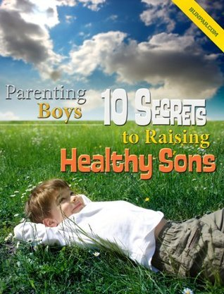 Parenting Boys: 10 Secrets to Raising Healthy Sons  by  Bunpar