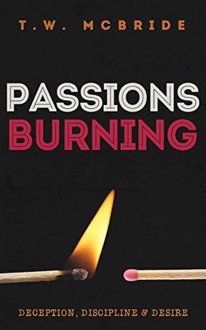 Passions Burning: Deception, Discipline & Desire  by  T. W. Mcbride