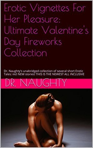 Erotic Vignettes For Her Pleasure: Ultimate Valentines Day Fireworks Collection: Dr. Naughtys unabridged collection of several short Erotic Tales: incl NEW stories! THIS IS THE NEWEST ALL INCLUSIVE Dr. Naughty