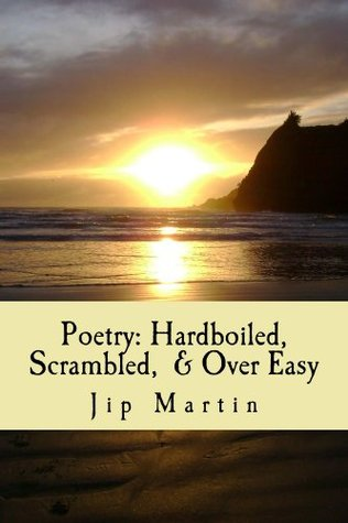 Poetry: Hardboiled, Scrambled, and Over Easy Jip Martin