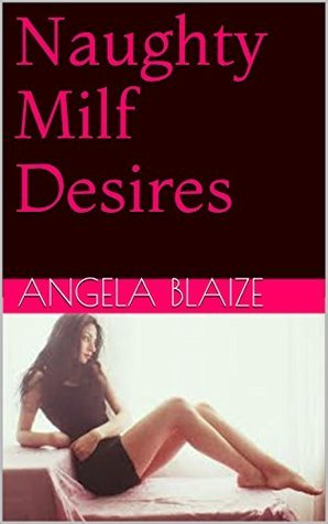 Naughty Milf Desires  by  Angela Blaize