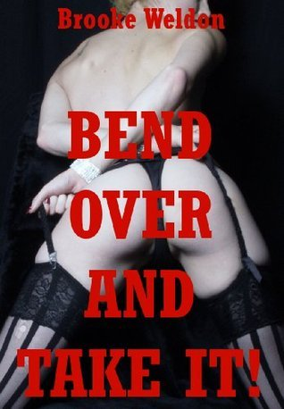 Bend Over and Take It! (And It Aint Gonna Be Easy!): Five Hardcore Rough Sex Erotica Stories  by  Brooke Weldon