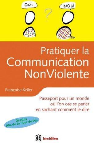 Pratiquer la Communication NonViolente : Passeport pour un monde où lon ose se parler en sachant comment le dire (Epanouissement)  by  Françoise Keller