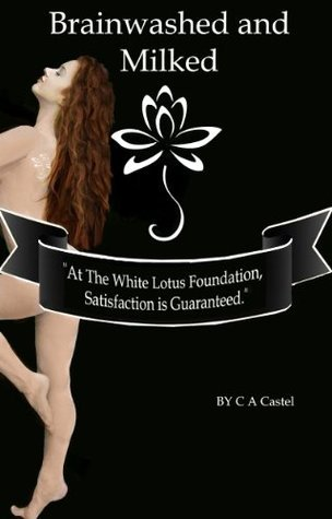 Brainwashed And Milked (White Lotus Foundation Book 2)  by  C.A. Castel