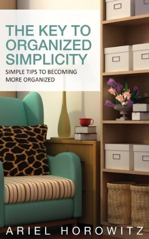 The Key To Organized Simplicity: Simple Tips To Becoming More Organized  by  Ariel Horowitz
