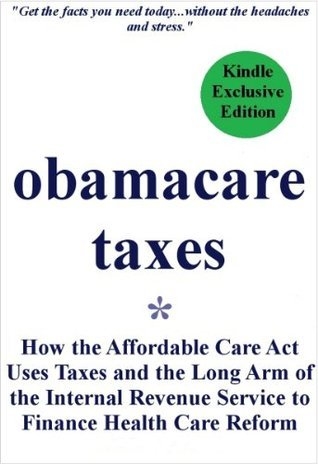 ObamaCare Taxes: How the Affordable Care Act Uses Taxes and the Long Arm of the Internal Revenue Service to Finance Health Care Reform  by  Ron Taylor