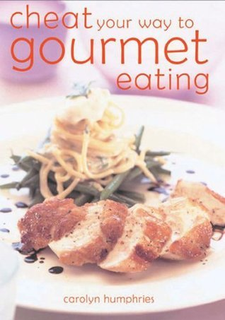 Cheat Your Way to Gourmet Eating  by  Carolyn Humphries