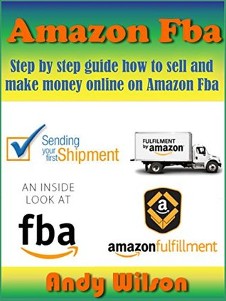 Amazon FBA: Step  by  step guide how to sell and make money online on Amazon FBA by Andy Wilson