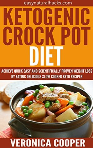 Ketogenic Crock Pot Diet: Achieve Quick Easy and Scientifically Proven Weight Loss Eating Delicious Slow Cooker Keto Recipes (Easy Natural Recipes Book 1) by Veronica Cooper