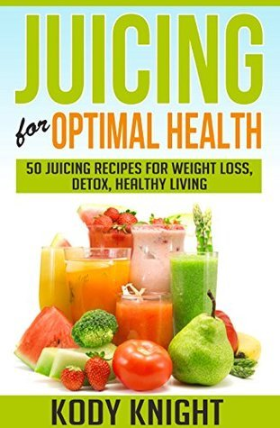 Juicing For Optimal Health: 50 juicing recipes for weight loss, detox and healthy living (Health, Relationships and Happiness Book 1) Kody Knight