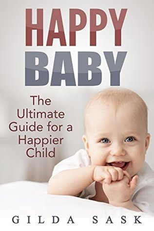 Happy Baby: The Ultimate Guide For a Happier Child Gilda Sask
