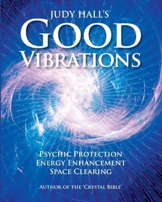 Good Vibrations: Psychic Protection, Energy Enhancement and Space Clearing  by  Judy Hall