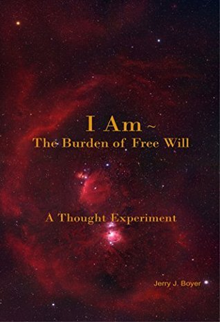 I Am ~ The Burden of Free Will: A Thought Experiment  by  Jerry J. Boyer